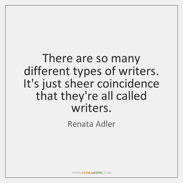 There are so many different types of writers. It's just sheer coincidence ...
