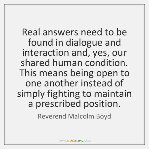 Real answers need to be found in dialogue and interaction and, yes, ...