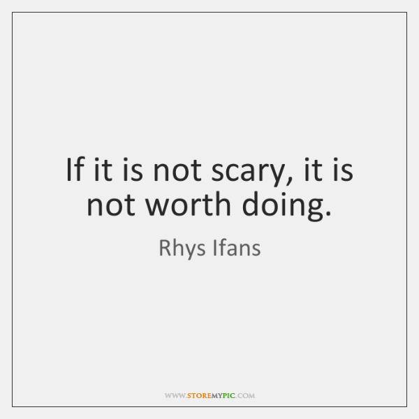 If it is not scary, it is not worth doing.