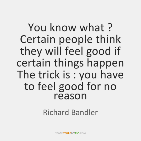 You know what ? Certain people think they will feel good if certain ...