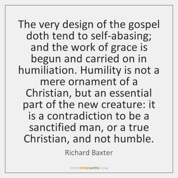 The very design of the gospel doth tend to self-abasing; and the ...