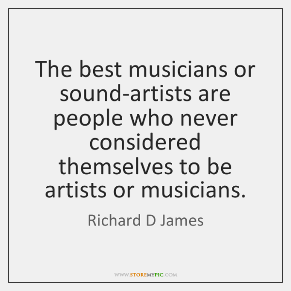 The best musicians or sound-artists are people who never considered themselves to ...