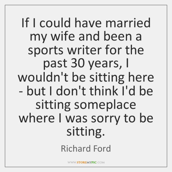If I could have married my wife and been a sports writer ...