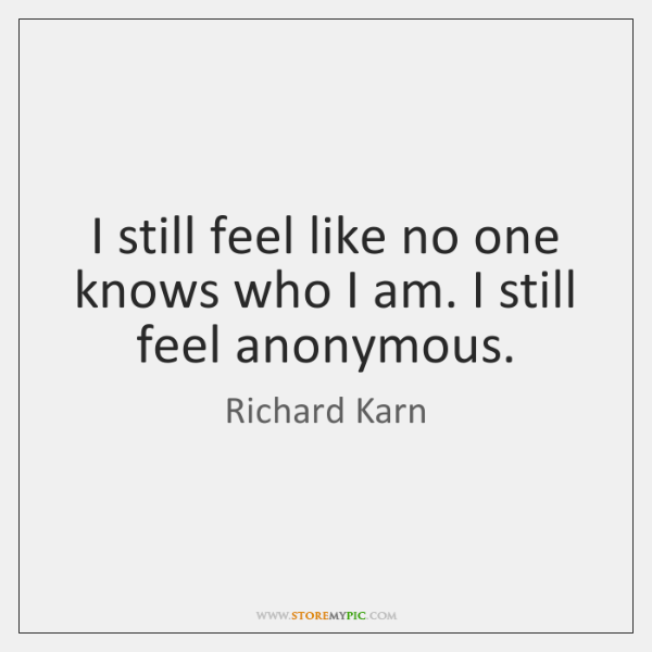 I still feel like no one knows who I am. I still ...