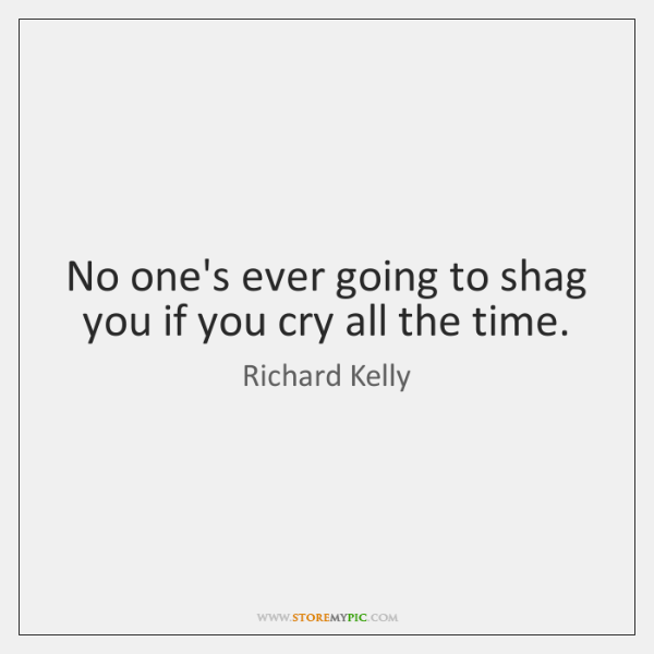 No one's ever going to shag you if you cry all the ...