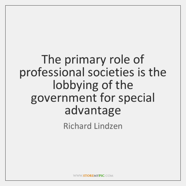 The primary role of professional societies is the lobbying of the government ...
