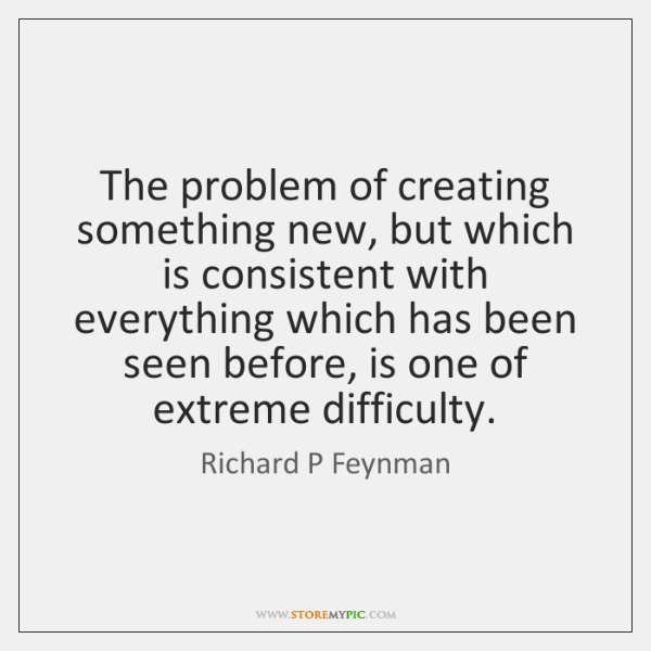 The problem of creating something new, but which is consistent with everything ...