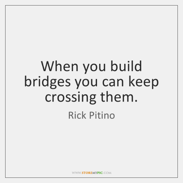 When you build bridges you can keep crossing them.