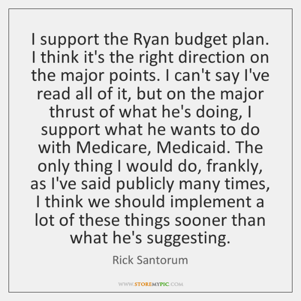 I support the Ryan budget plan. I think it's the right direction ...