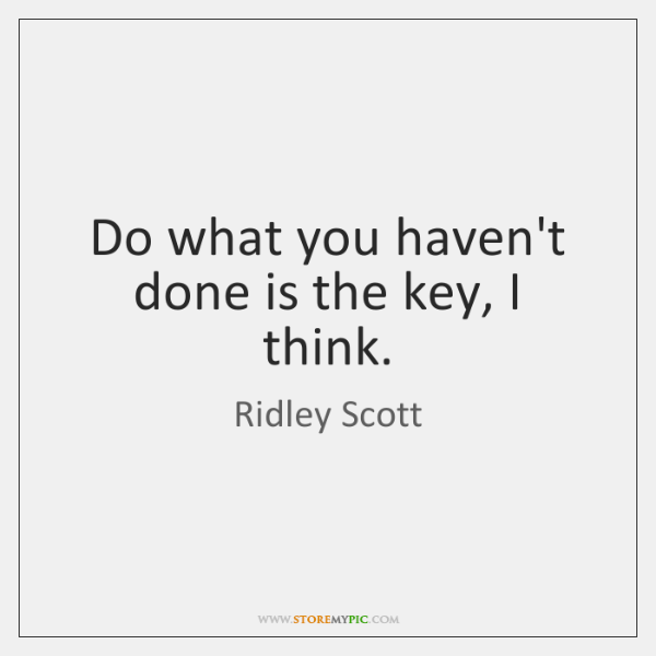Do what you haven't done is the key, I think.