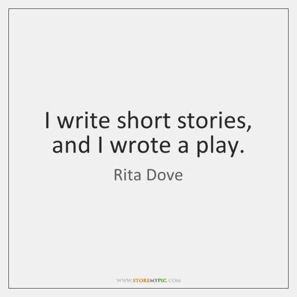 I write short stories, and I wrote a play.