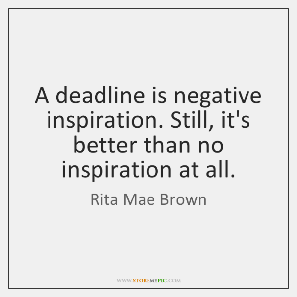 A deadline is negative inspiration. Still, it's better than no inspiration at ...