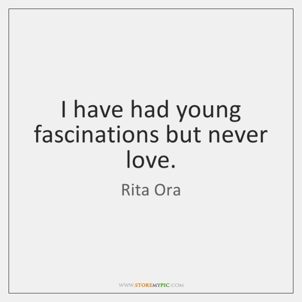 I have had young fascinations but never love.