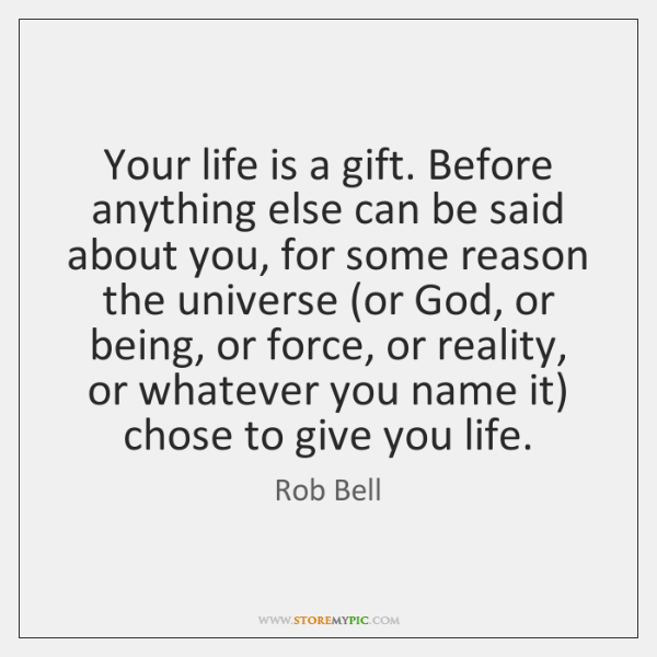 Your life is a gift. Before anything else can be said about ...