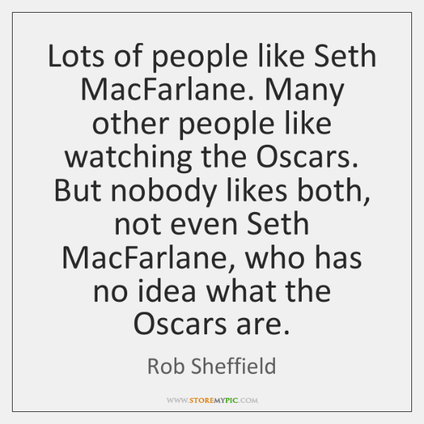 Lots of people like Seth MacFarlane. Many other people like watching the ...