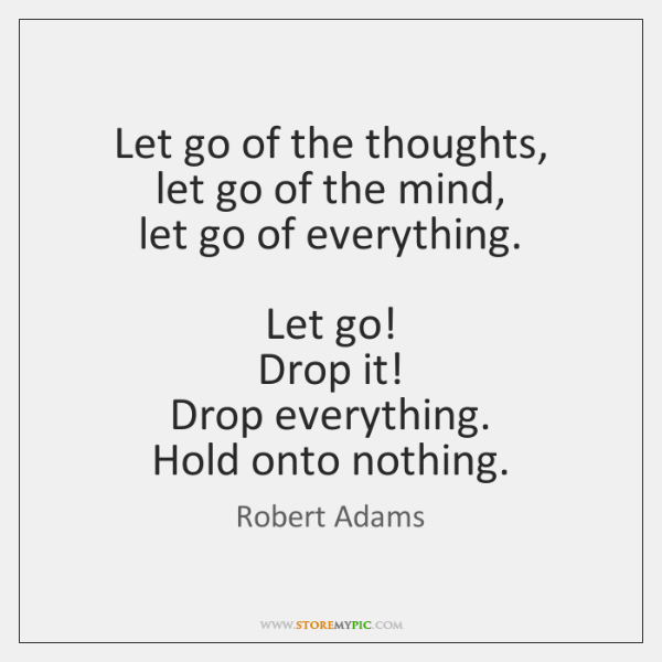 Let go of the thoughts,  let go of the mind,  let go ...