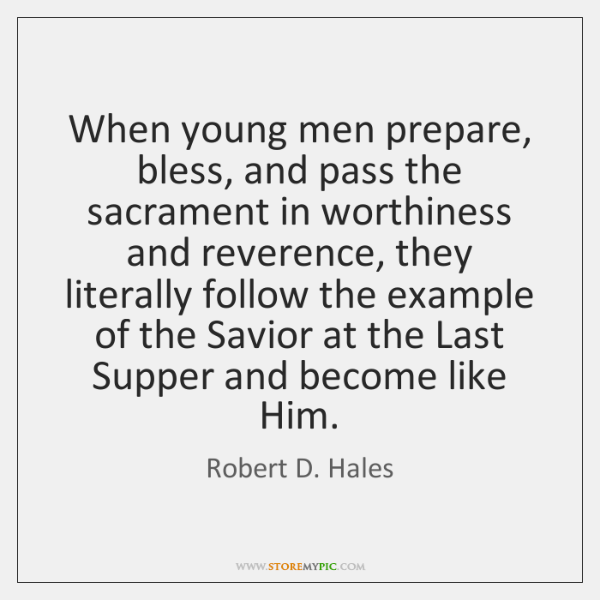 When young men prepare, bless, and pass the sacrament in worthiness and ...