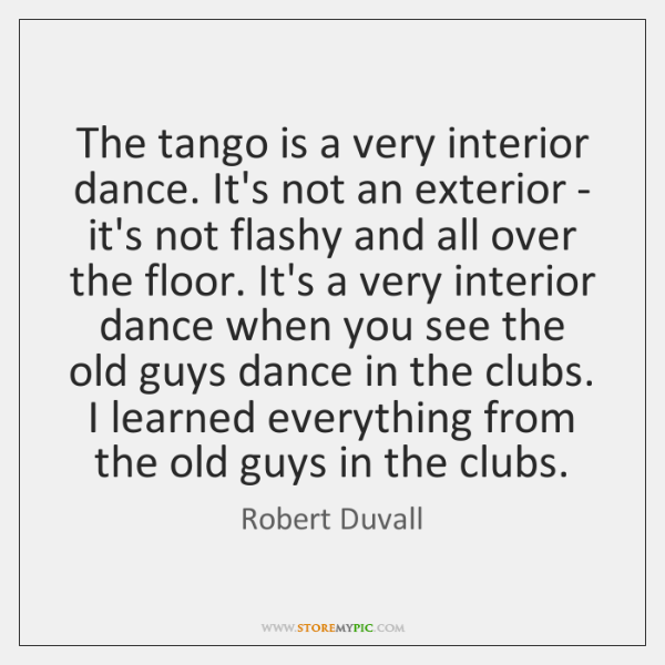 The tango is a very interior dance. It's not an exterior - ...