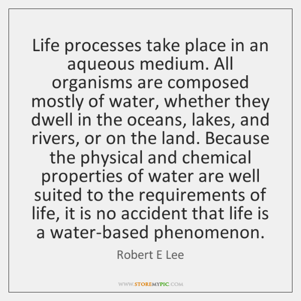 Life processes take place in an aqueous medium. All organisms are composed ...