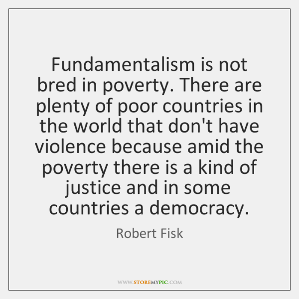 Fundamentalism is not bred in poverty. There are plenty of poor countries ...