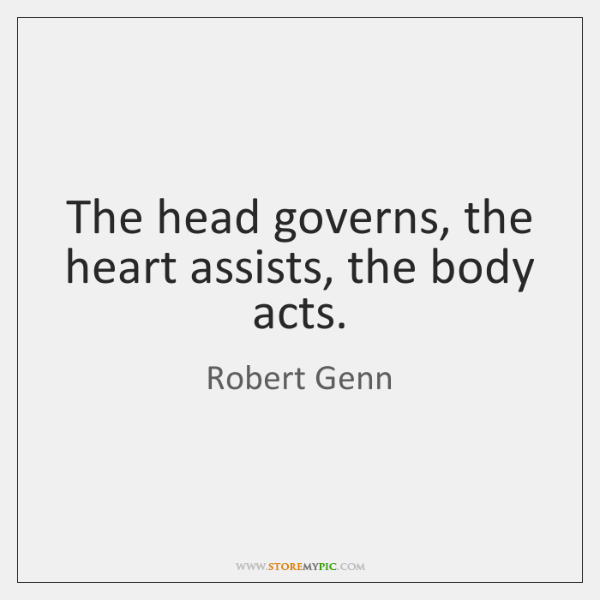 The head governs, the heart assists, the body acts.