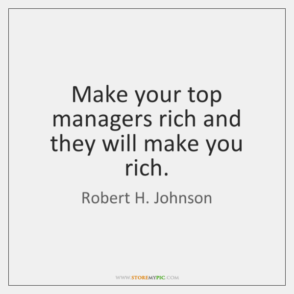 Make your top managers rich and they will make you rich.