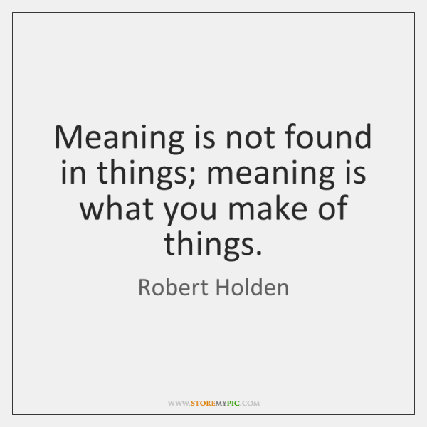Meaning is not found in things; meaning is what you make of ...