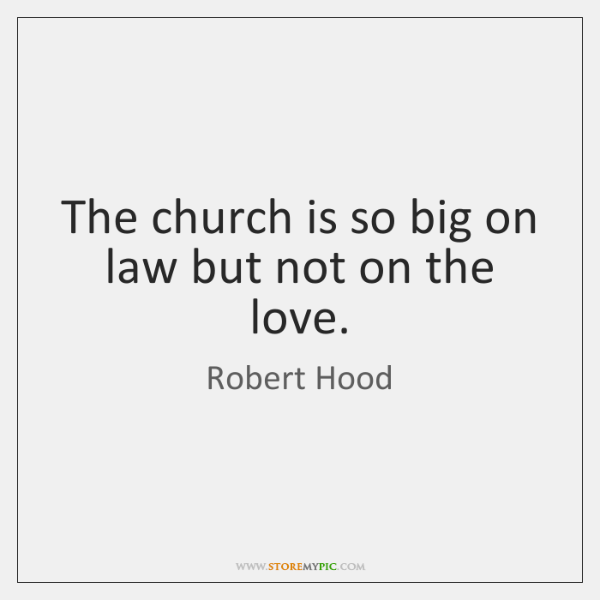 The church is so big on law but not on the love.