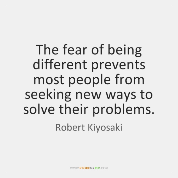 The fear of being different prevents most people from seeking new ways ...