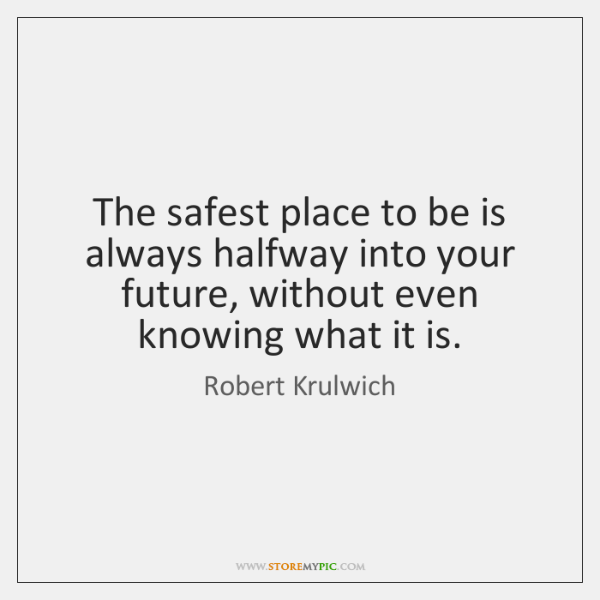 The safest place to be is always halfway into your future, without ...