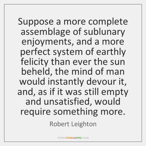 Suppose a more complete assemblage of sublunary enjoyments, and a more perfect ...