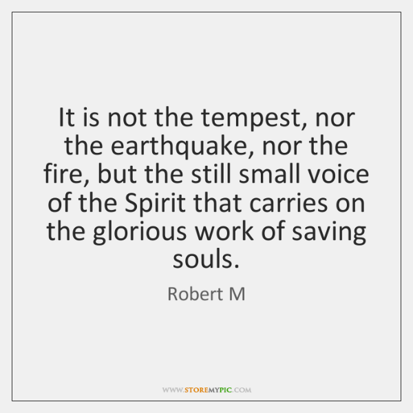 It is not the tempest, nor the earthquake, nor the fire, but ...