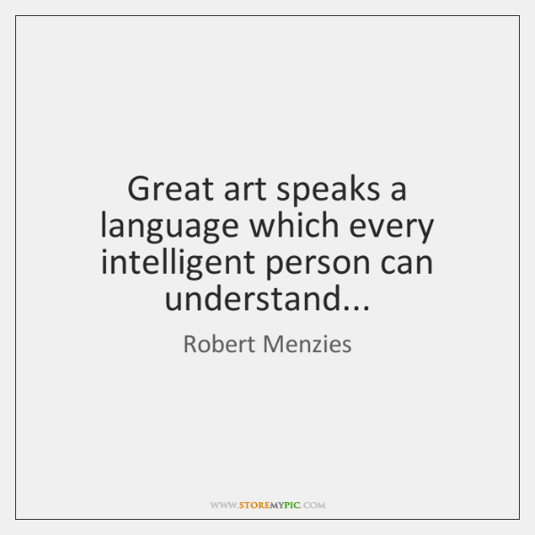 Great art speaks a language which every intelligent person can understand...