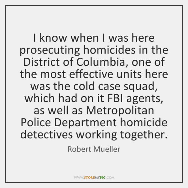 I know when I was here prosecuting homicides in the District of ...