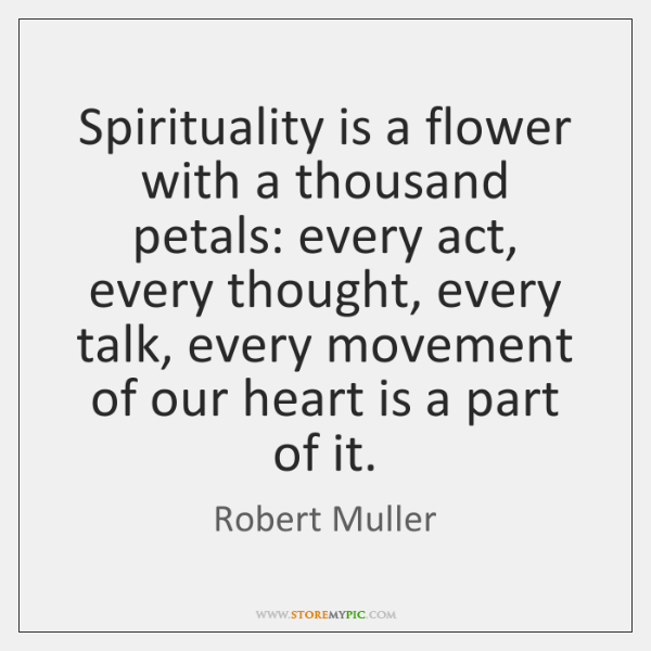 Spirituality is a flower with a thousand petals: every act, every thought, ...
