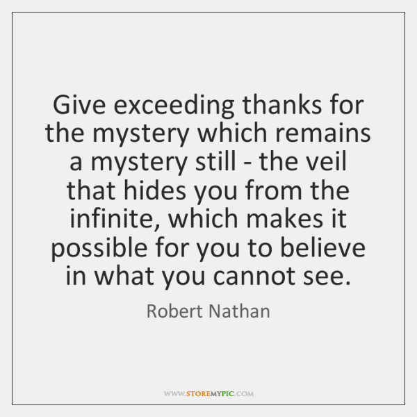 Give exceeding thanks for the mystery which remains a mystery still - ...