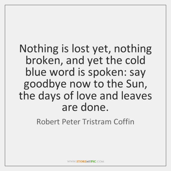 Nothing is lost yet, nothing broken, and yet the cold blue word ...