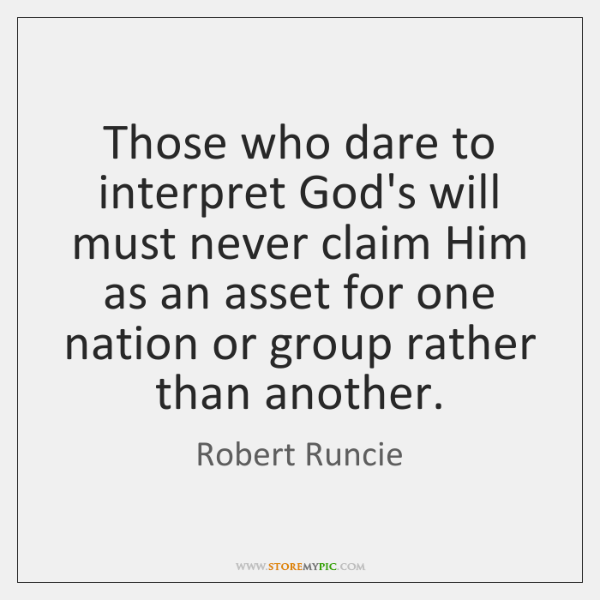 Those who dare to interpret God's will must never claim Him as ...