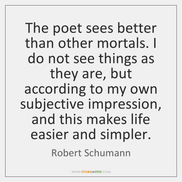The poet sees better than other mortals. I do not see things ...