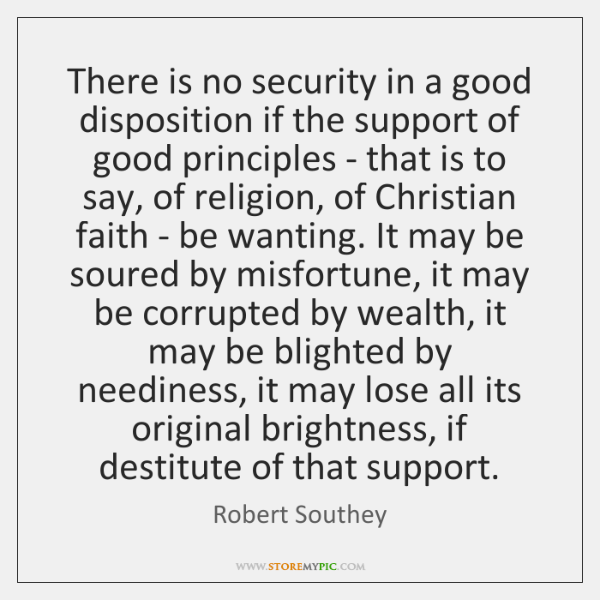 There is no security in a good disposition if the support of ...