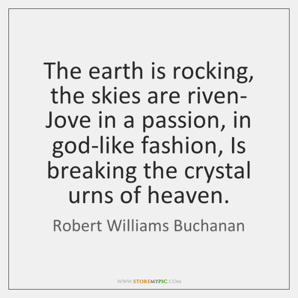 The earth is rocking, the skies are riven- Jove in a passion, ...