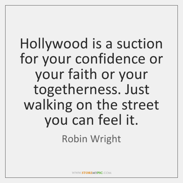 Hollywood is a suction for your confidence or your faith or your ...