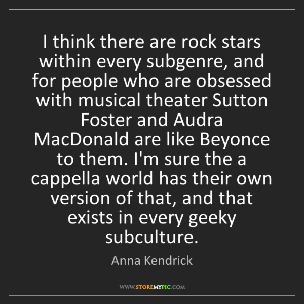 Anna Kendrick: I think there are rock stars within every subgenre, and...
