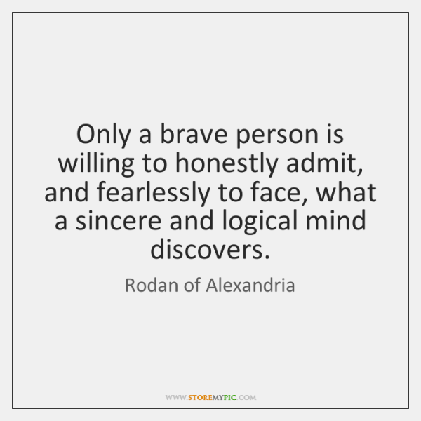 Only a brave person is willing to honestly admit, and fearlessly to ...