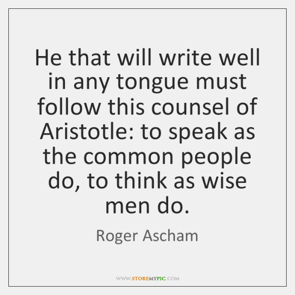 He that will write well in any tongue must follow this counsel ...