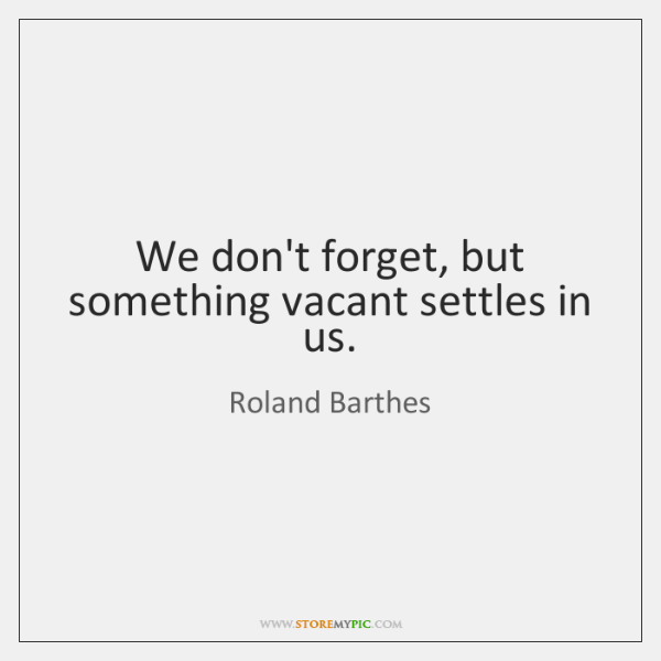 We don't forget, but something vacant settles in us.
