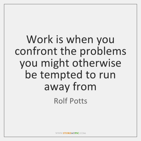 Work is when you confront the problems you might otherwise be tempted ...