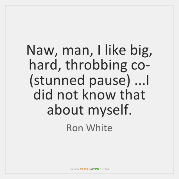 Naw, man, I like big, hard, throbbing co- (stunned pause) ...I did ...