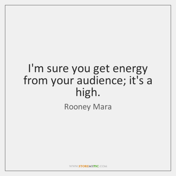 I'm sure you get energy from your audience; it's a high.