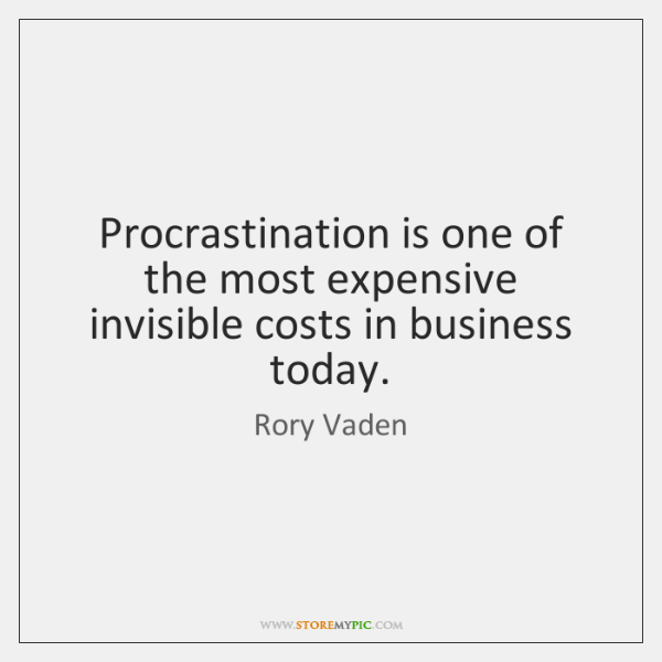 Procrastination is one of the most expensive invisible costs in business today.